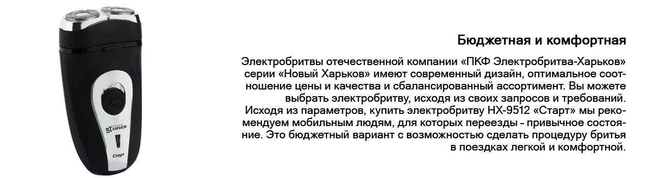 Электробритвы отечественной компании «ПКФ Электробритва-Харьков» серии «Новый Харьков» имеют современный дизайн, оптимальное соотношение цены и качества и сбалансированный ассортимент. Вы можете выбрать электробритву, исходя из своих запросов и требований.  Исходя из параметров, купить электробритву НХ-9512 «Старт» мы рекомендуем мобильным людям, для которых переезды – привычное состояние. Это бюджетный вариант с возможностью сделать процедуру бритья в поездках легкой и комфортной.